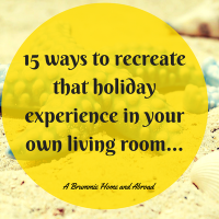 15 ways to recreate that holiday experience in your own living room...